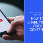 Video Distribution Checklist: 9 Ways to Share Your Video Content
